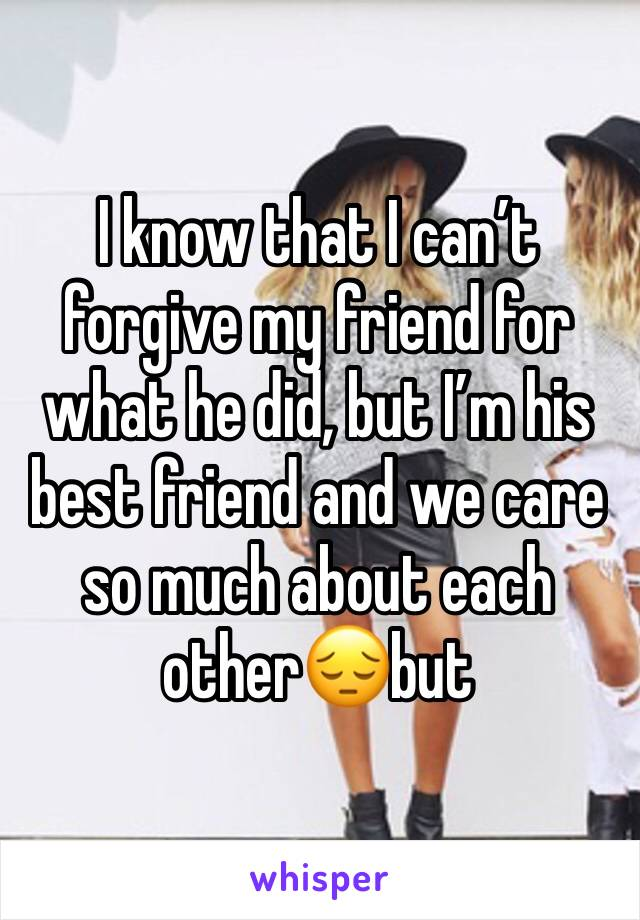 I know that I can't forgive my friend for what he did, but I'm his best friend and we care so much about each other😔but