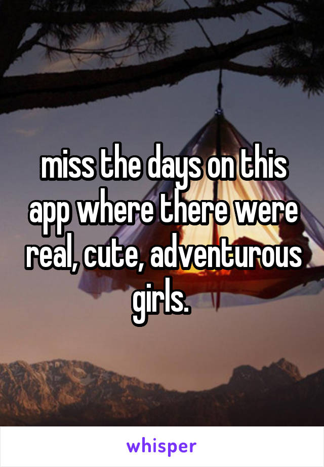 miss the days on this app where there were real, cute, adventurous girls.