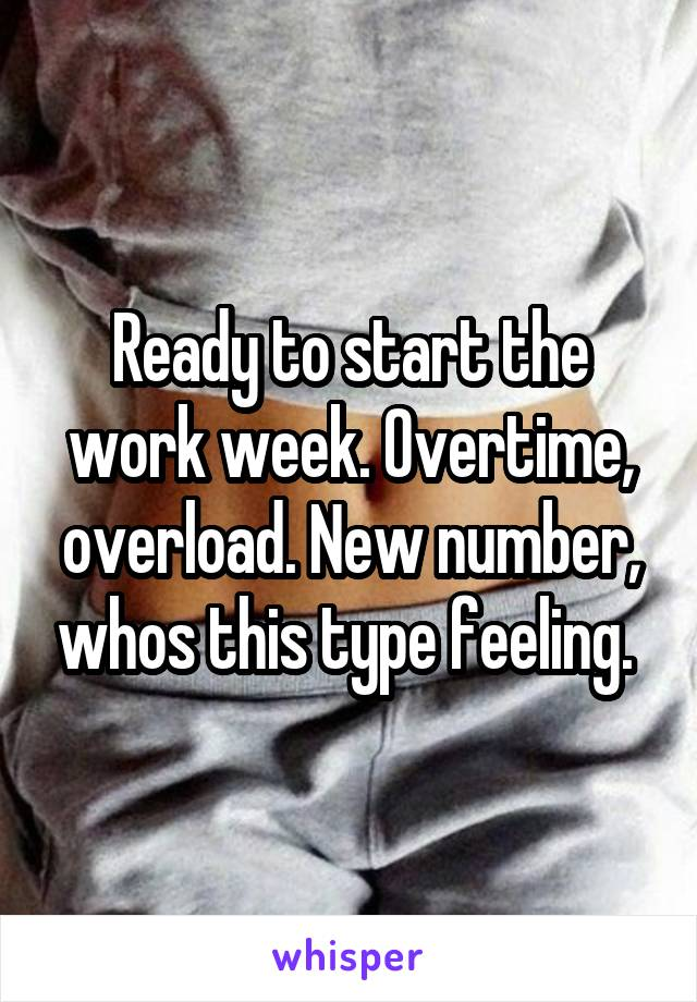 Ready to start the work week. Overtime, overload. New number, whos this type feeling.