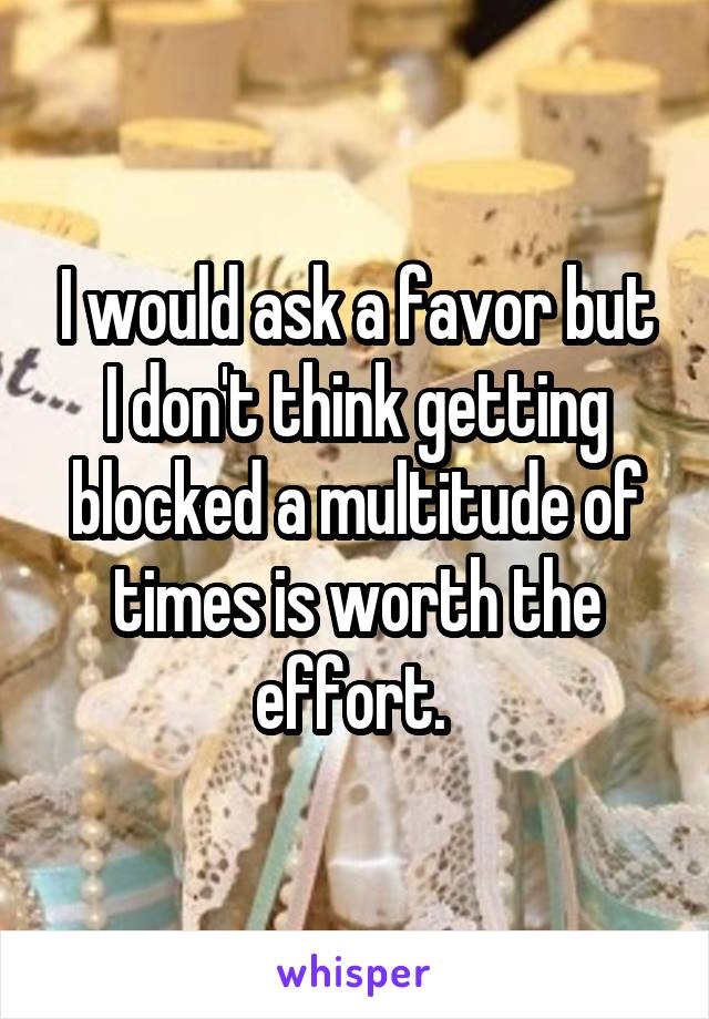 I would ask a favor but I don't think getting blocked a multitude of times is worth the effort.