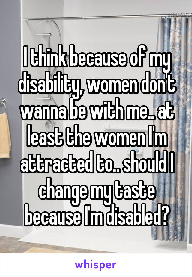I think because of my disability, women don't wanna be with me.. at least the women I'm attracted to.. should I change my taste because I'm disabled?