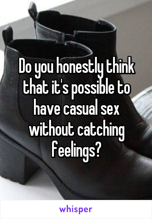 Do you honestly think that it's possible to have casual sex without catching feelings?