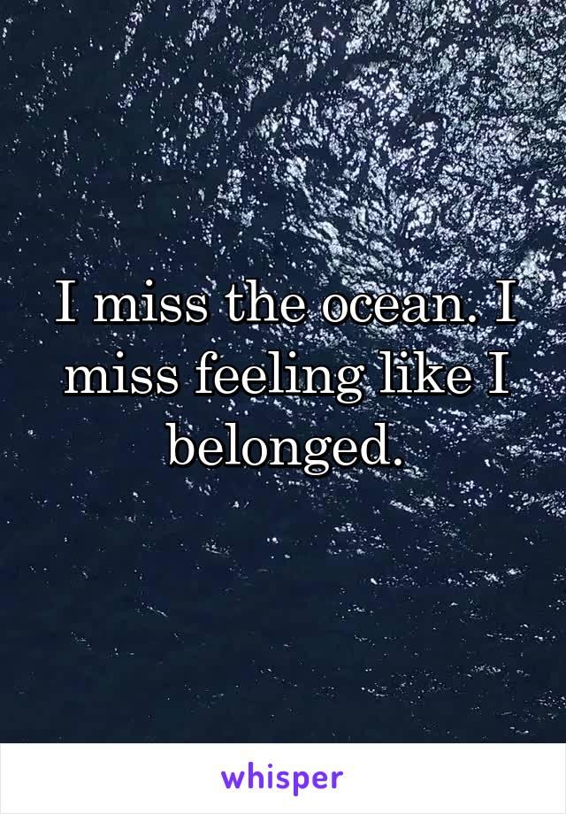 I miss the ocean. I miss feeling like I belonged.