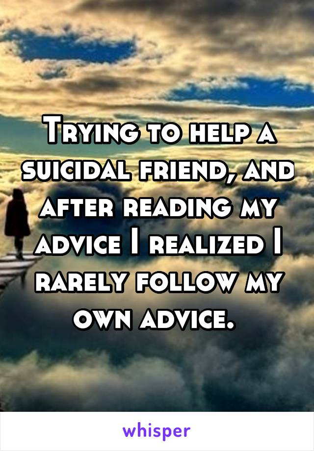 Trying to help a suicidal friend, and after reading my advice I realized I rarely follow my own advice.