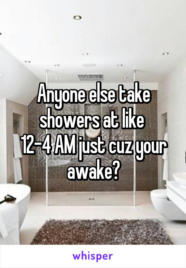 Anyone else take showers at like  12-4 AM just cuz your awake?