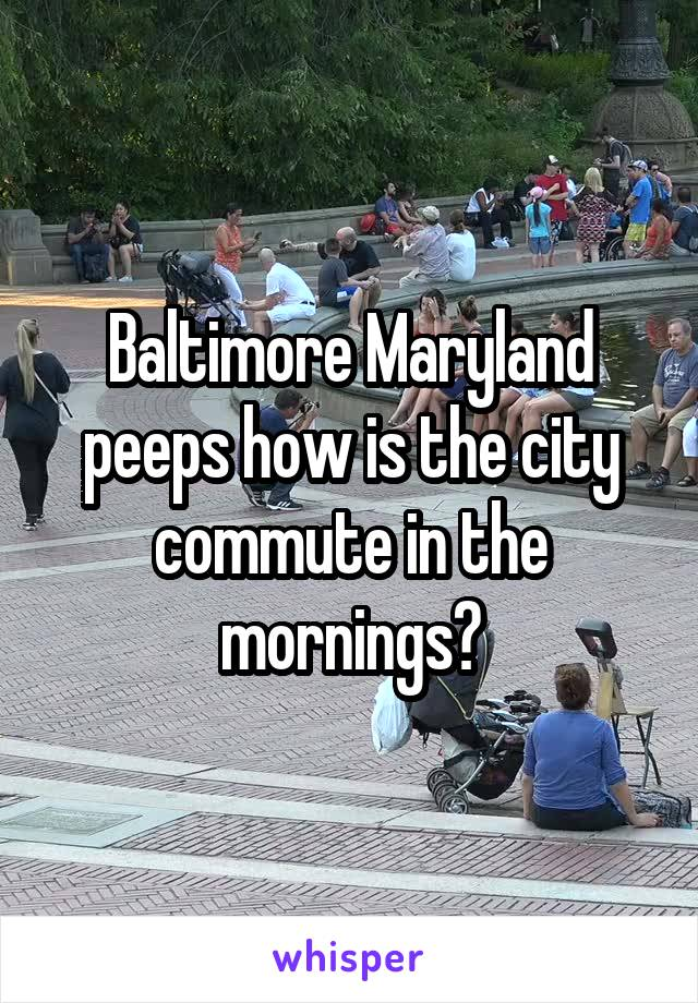 Baltimore Maryland peeps how is the city commute in the mornings?