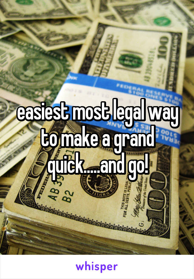easiest most legal way to make a grand quick.....and go!