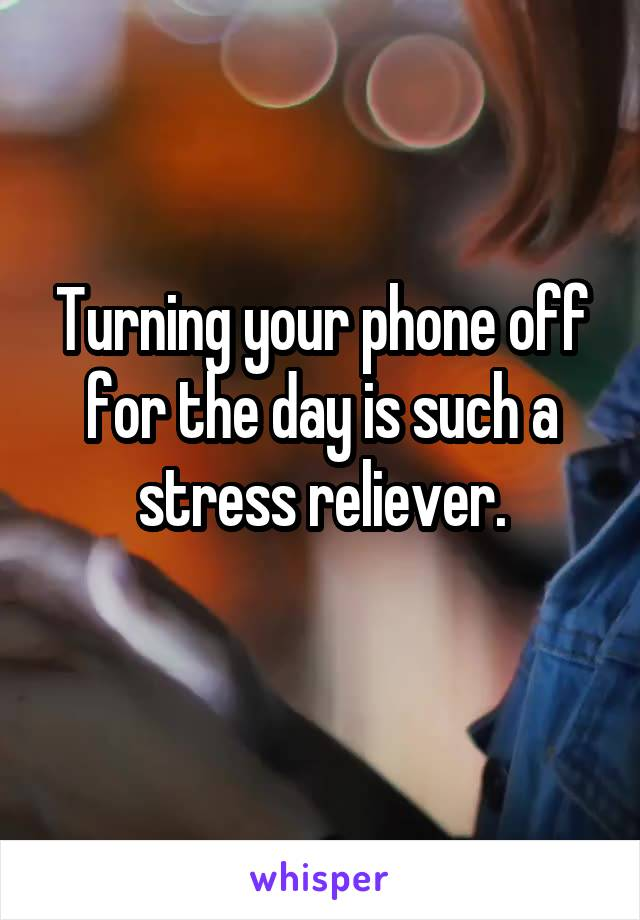 Turning your phone off for the day is such a stress reliever.
