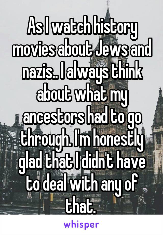 As I watch history movies about Jews and nazis.. I always think about what my ancestors had to go through. I'm honestly glad that I didn't have to deal with any of that.