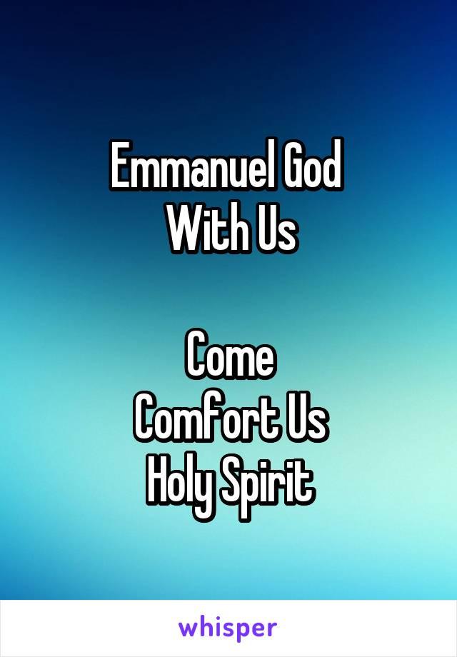 Emmanuel God  With Us  Come Comfort Us Holy Spirit