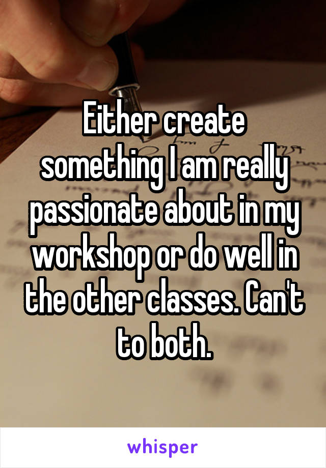 Either create something I am really passionate about in my workshop or do well in the other classes. Can't to both.