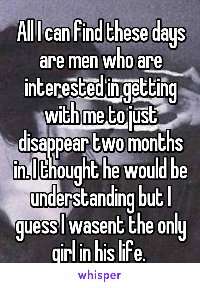 All I can find these days are men who are interested in getting with me to just disappear two months in. I thought he would be understanding but I guess I wasent the only girl in his life.