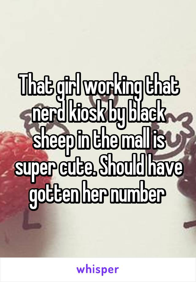 That girl working that nerd kiosk by black sheep in the mall is super cute. Should have gotten her number