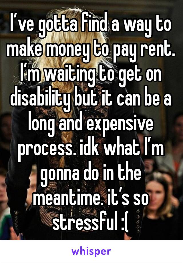 I've gotta find a way to make money to pay rent. I'm waiting to get on disability but it can be a long and expensive process. idk what I'm gonna do in the meantime. it's so stressful :(