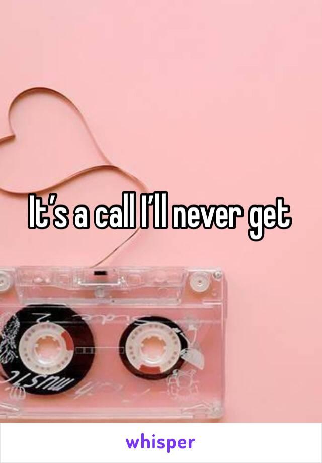 It's a call I'll never get
