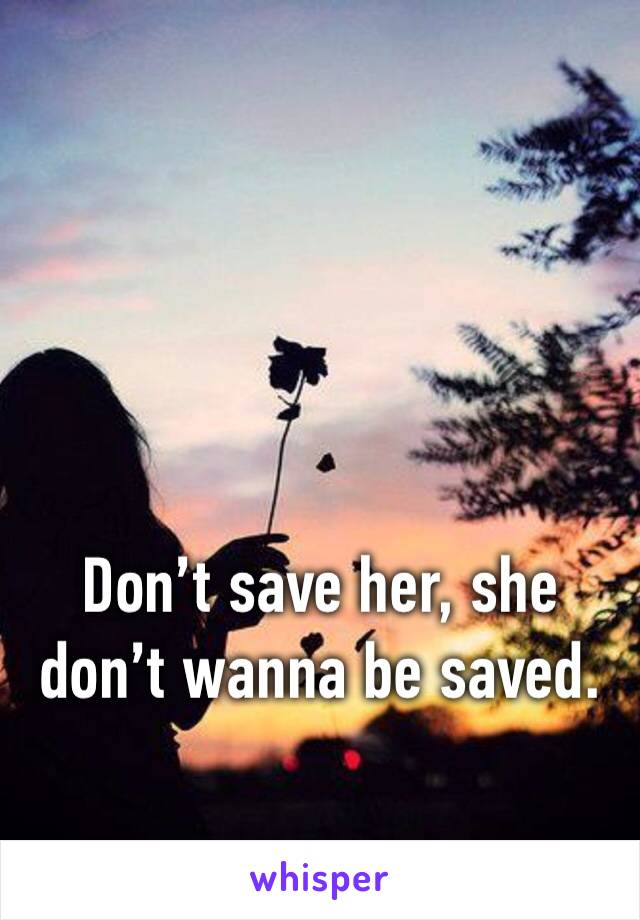 Don't save her, she don't wanna be saved.