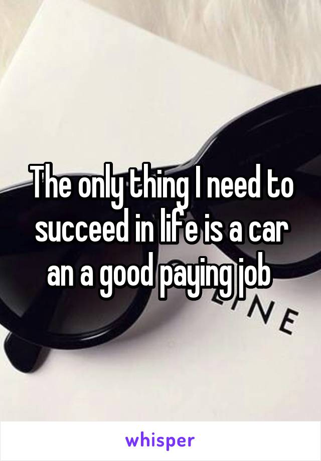 The only thing I need to succeed in life is a car an a good paying job