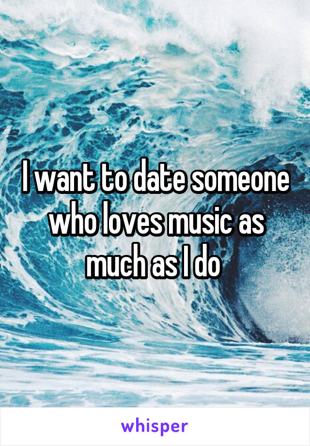 I want to date someone who loves music as much as I do