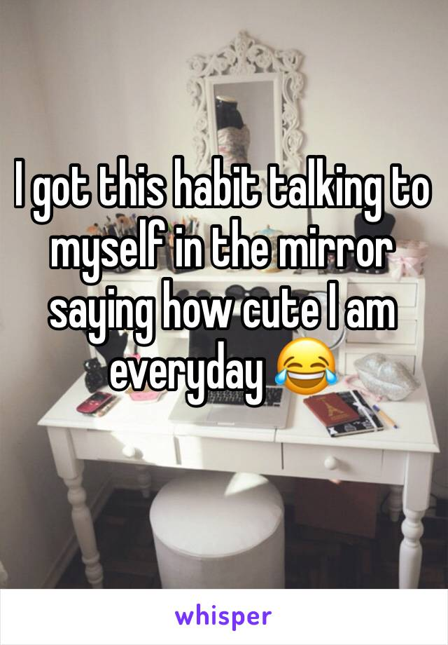 I got this habit talking to myself in the mirror saying how cute I am everyday 😂