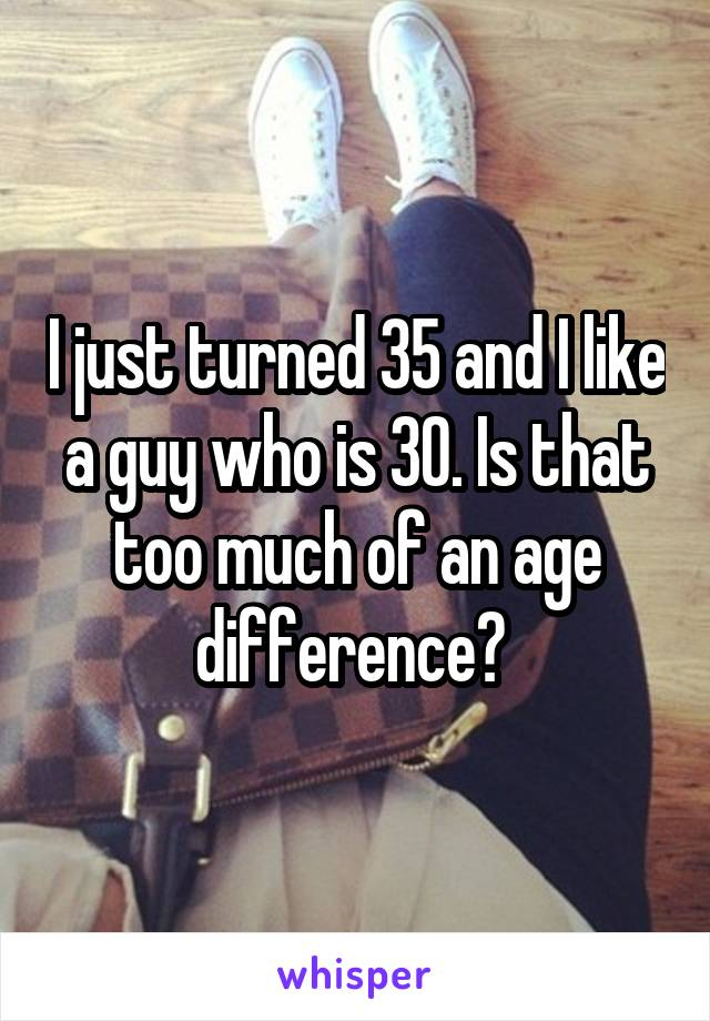 I just turned 35 and I like a guy who is 30. Is that too much of an age difference?