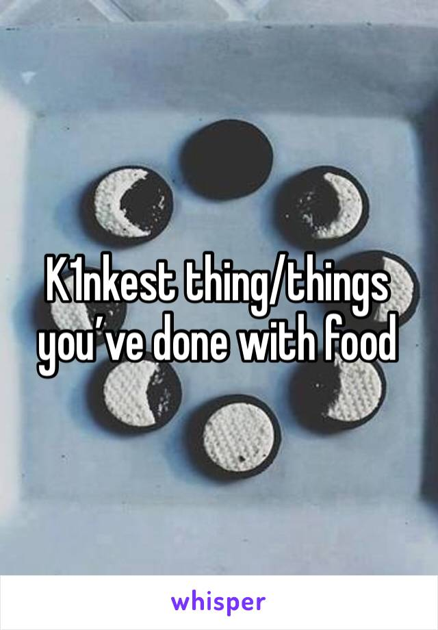 K1nkest thing/things  you've done with food