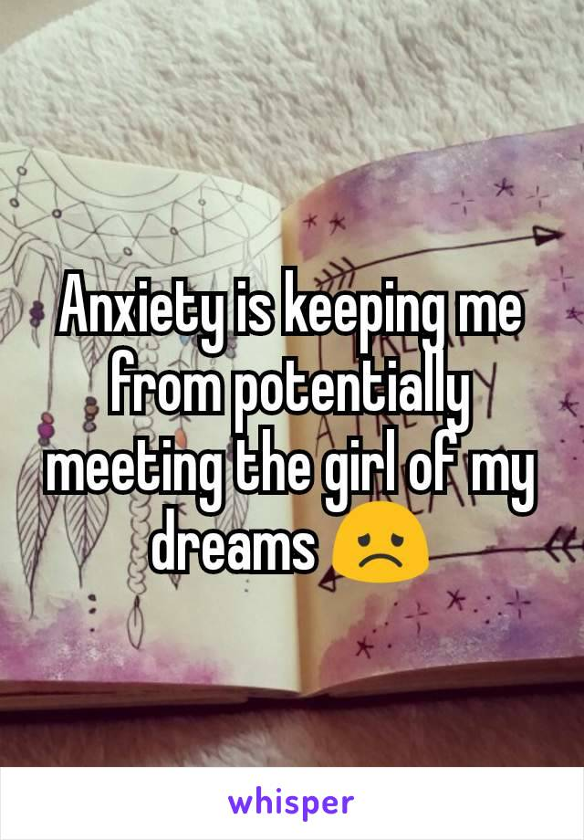 Anxiety is keeping me from potentially meeting the girl of my dreams 😞