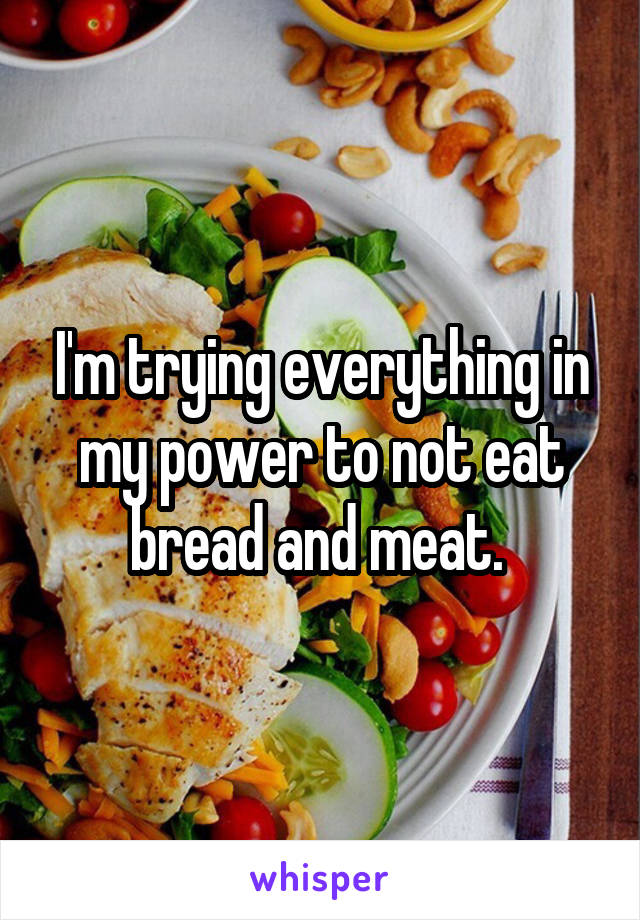 I'm trying everything in my power to not eat bread and meat.