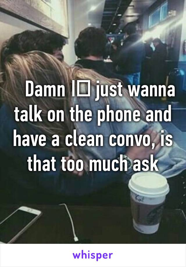 Damn I️ just wanna talk on the phone and have a clean convo, is that too much ask