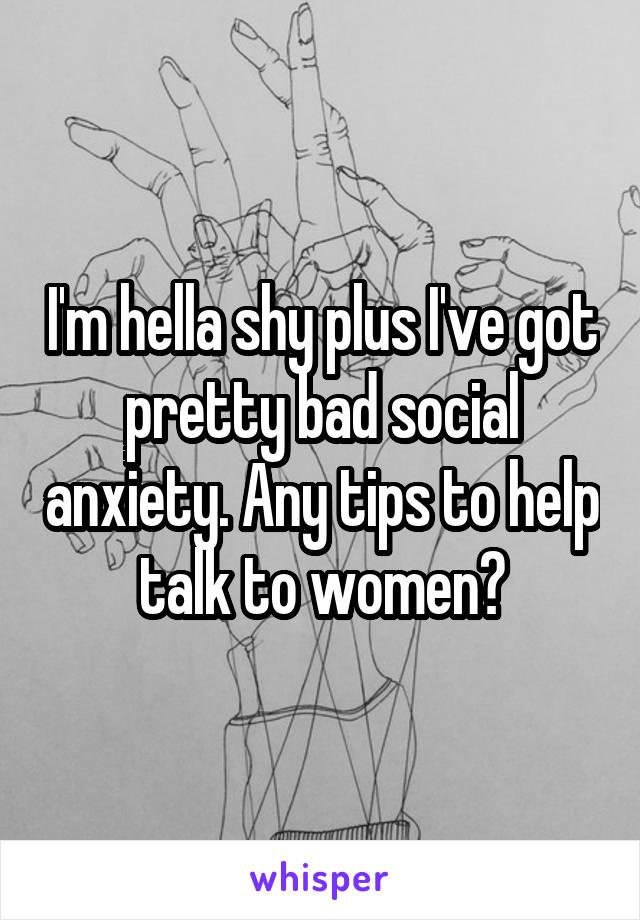 I'm hella shy plus I've got pretty bad social anxiety. Any tips to help talk to women?