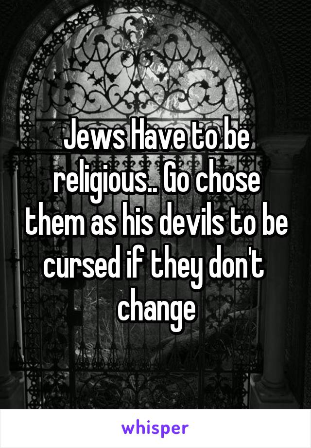 Jews Have to be religious.. Go chose them as his devils to be cursed if they don't  change