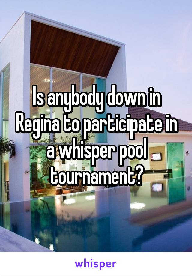 Is anybody down in Regina to participate in a whisper pool tournament?