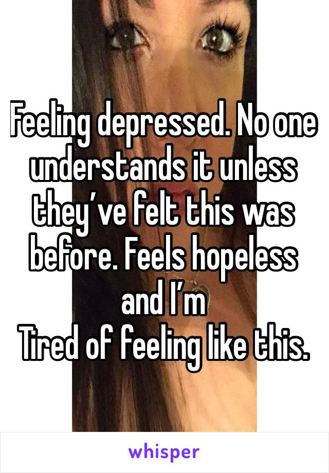 Feeling depressed. No one understands it unless they've felt this was before. Feels hopeless and I'm Tired of feeling like this.
