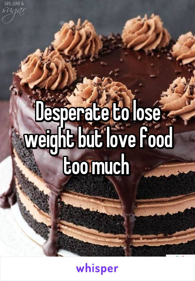 Desperate to lose weight but love food too much