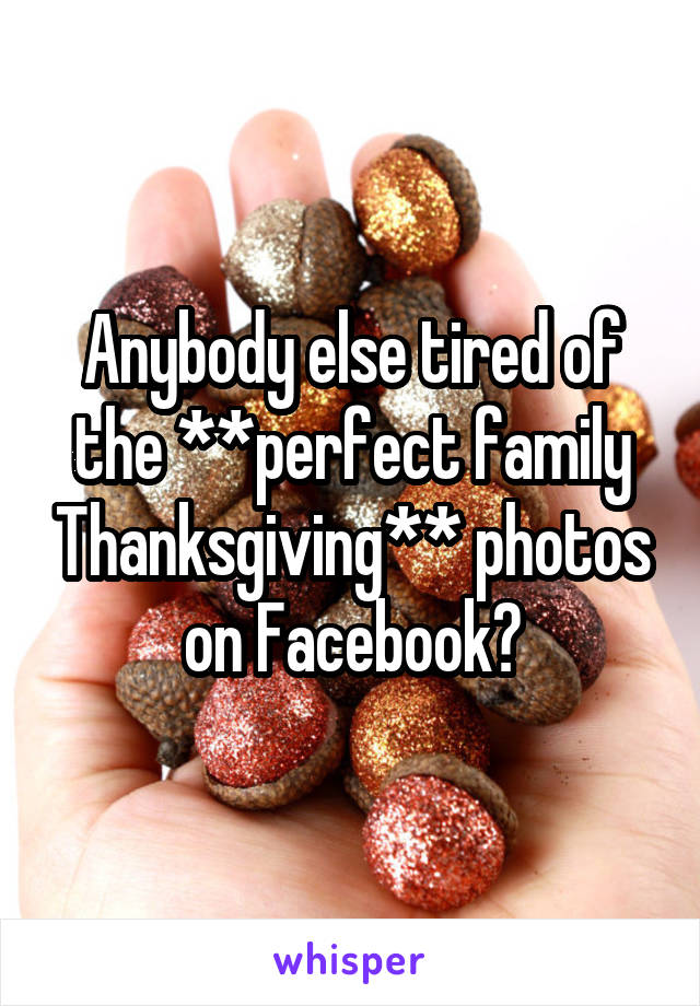 Anybody else tired of the **perfect family Thanksgiving** photos on Facebook?