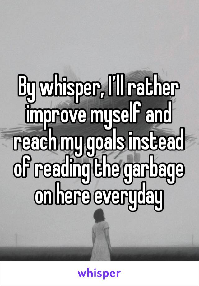 By whisper, I'll rather improve myself and reach my goals instead of reading the garbage on here everyday