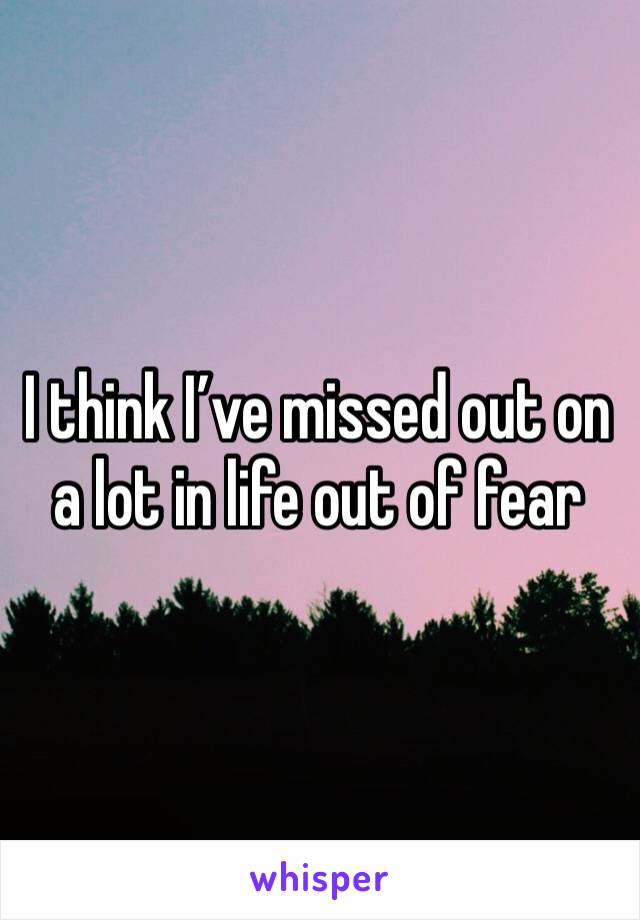 I think I've missed out on a lot in life out of fear
