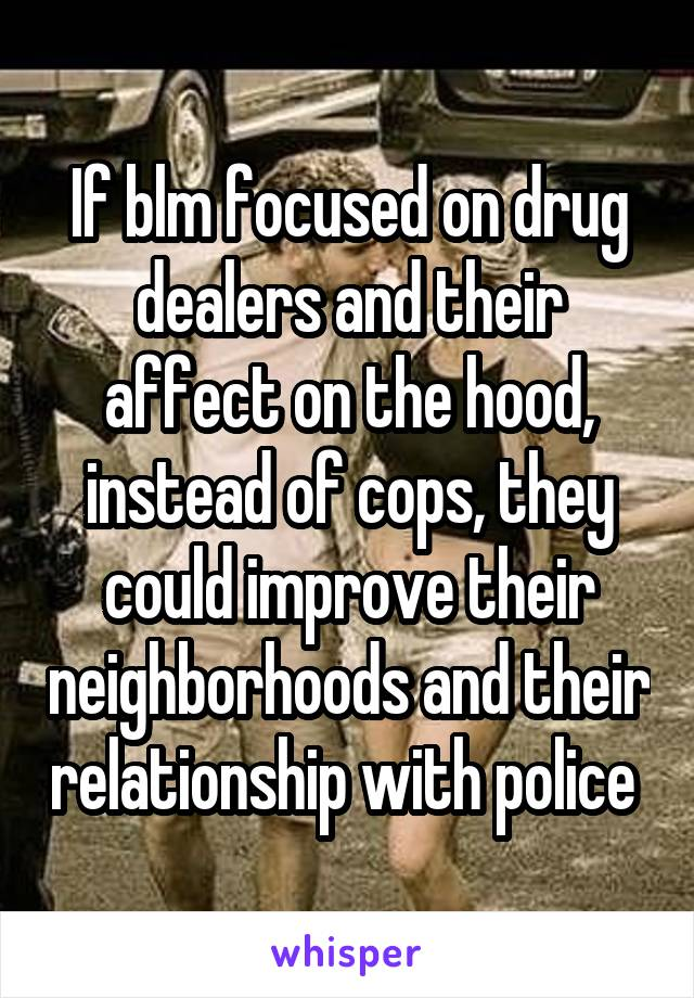 If blm focused on drug dealers and their affect on the hood, instead of cops, they could improve their neighborhoods and their relationship with police