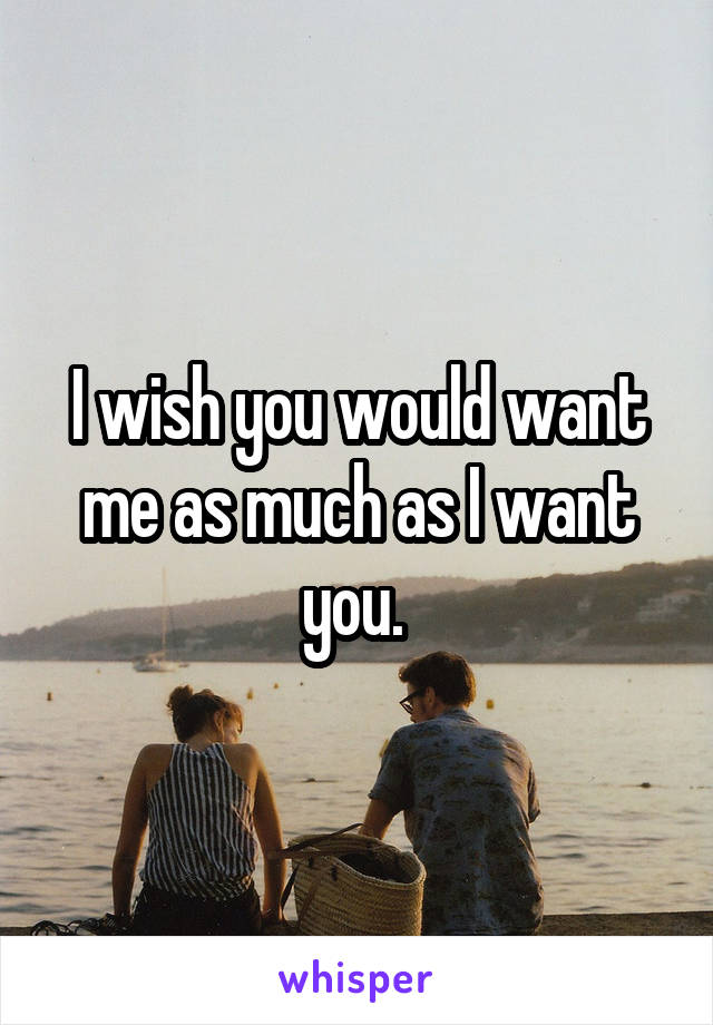 I wish you would want me as much as I want you.