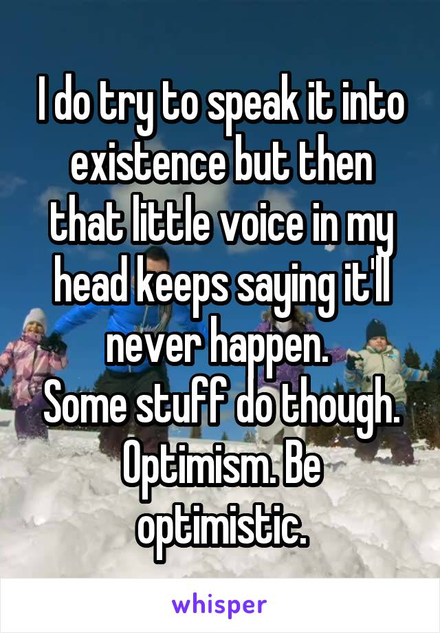 I do try to speak it into existence but then that little voice in my head keeps saying it'll never happen.  Some stuff do though. Optimism. Be optimistic.