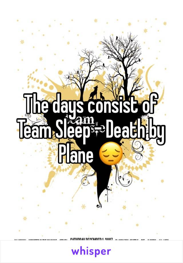The days consist of Team Sleep - Death by Plane 😔
