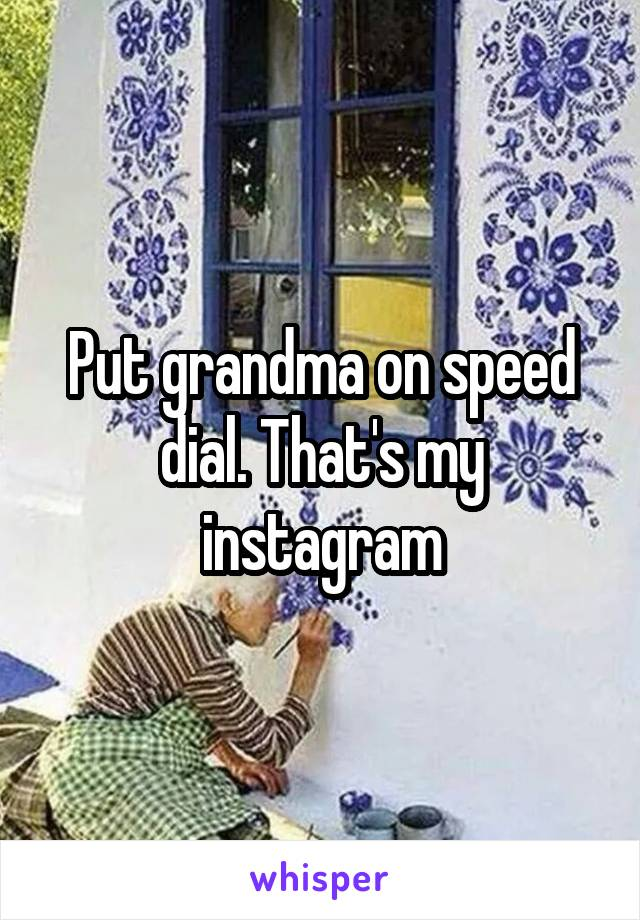 Put grandma on speed dial. That's my instagram