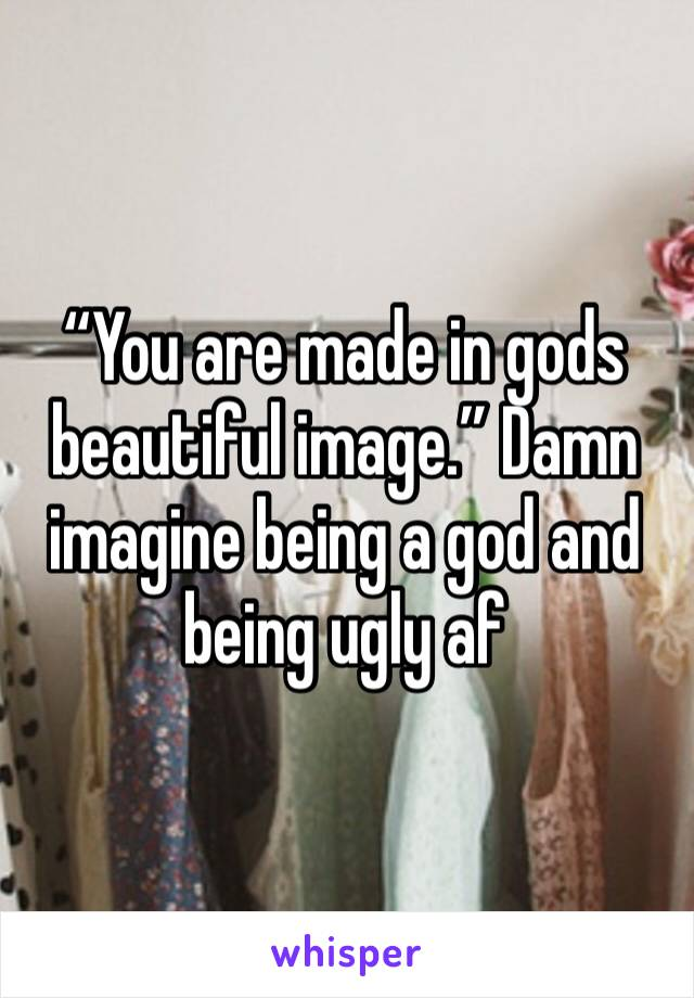 """""""You are made in gods beautiful image."""" Damn imagine being a god and being ugly af"""