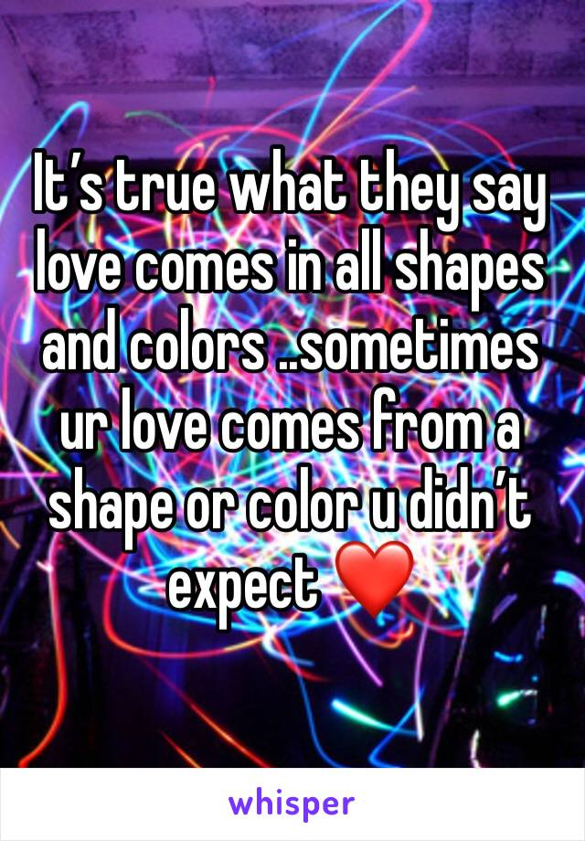 It's true what they say love comes in all shapes and colors ..sometimes ur love comes from a shape or color u didn't expect ❤️
