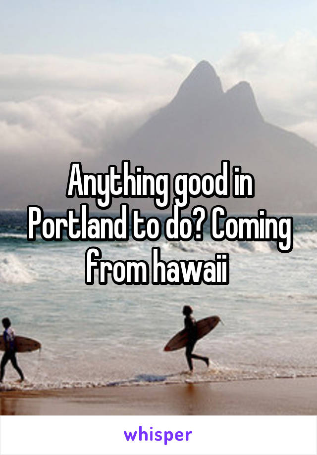 Anything good in Portland to do? Coming from hawaii