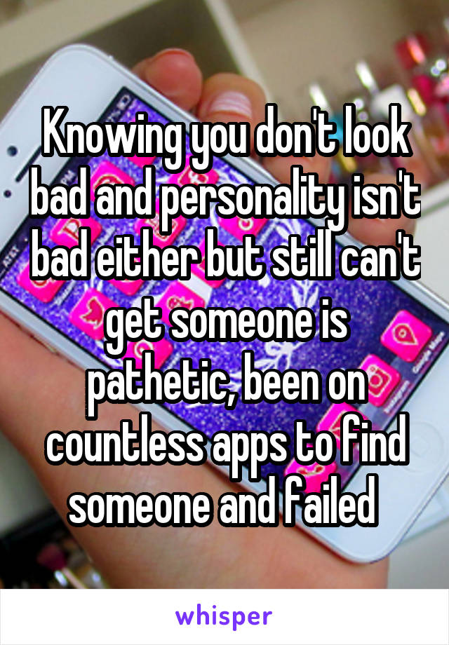 Knowing you don't look bad and personality isn't bad either but still can't get someone is pathetic, been on countless apps to find someone and failed