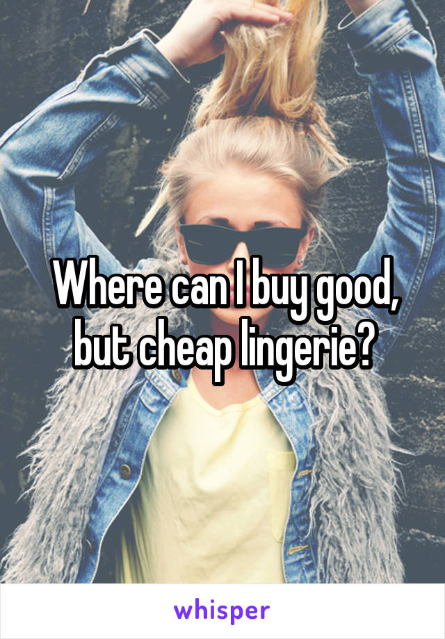 Where can I buy good, but cheap lingerie?