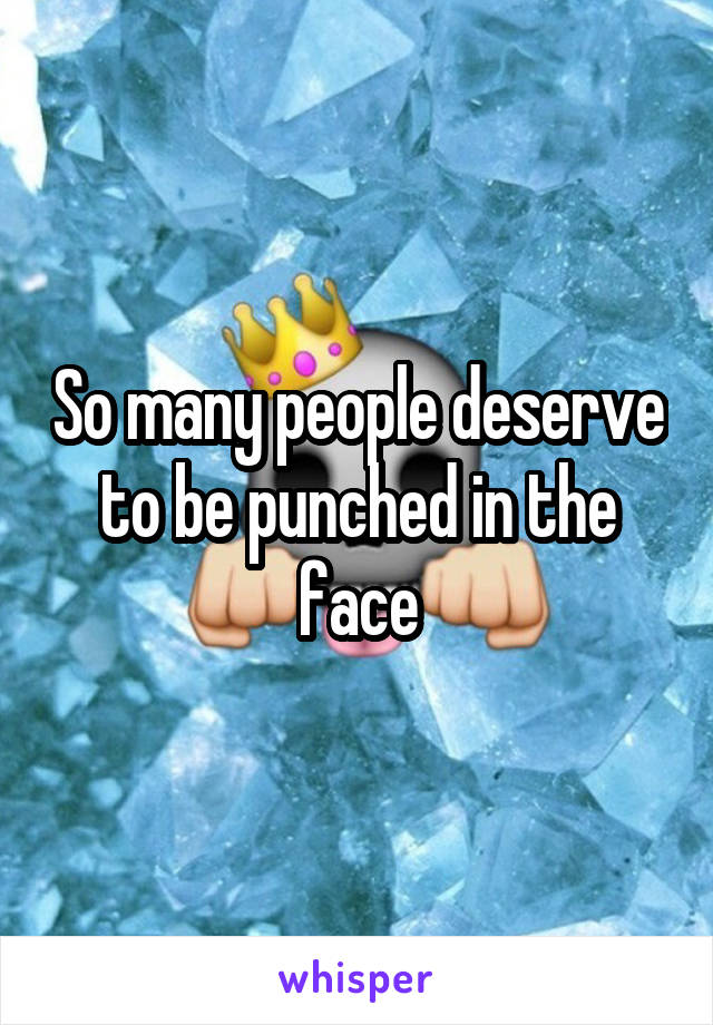 So many people deserve to be punched in the face