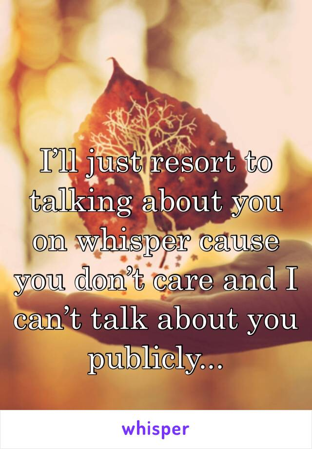 I'll just resort to talking about you on whisper cause you don't care and I can't talk about you publicly...