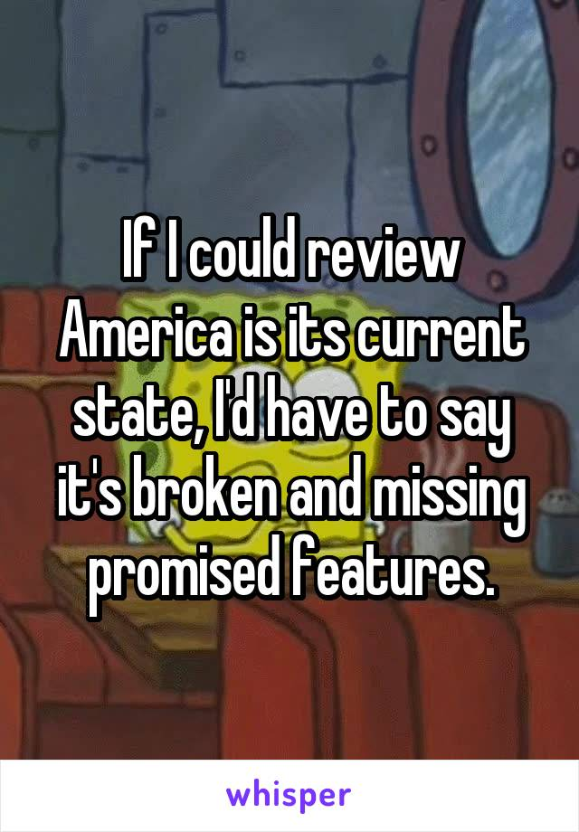 If I could review America is its current state, I'd have to say it's broken and missing promised features.
