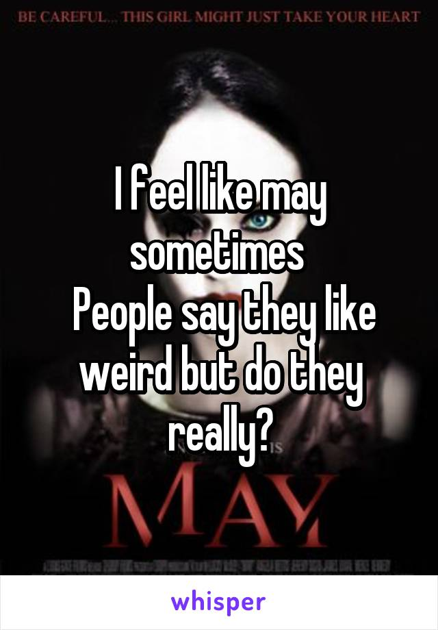 I feel like may sometimes   People say they like weird but do they really?